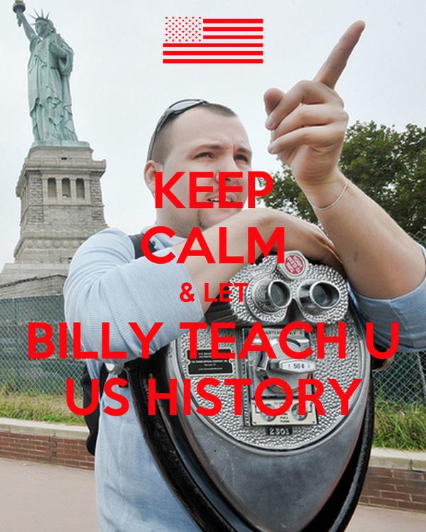 KEEP CALM & LET BILLY TEACH U US HISTORY