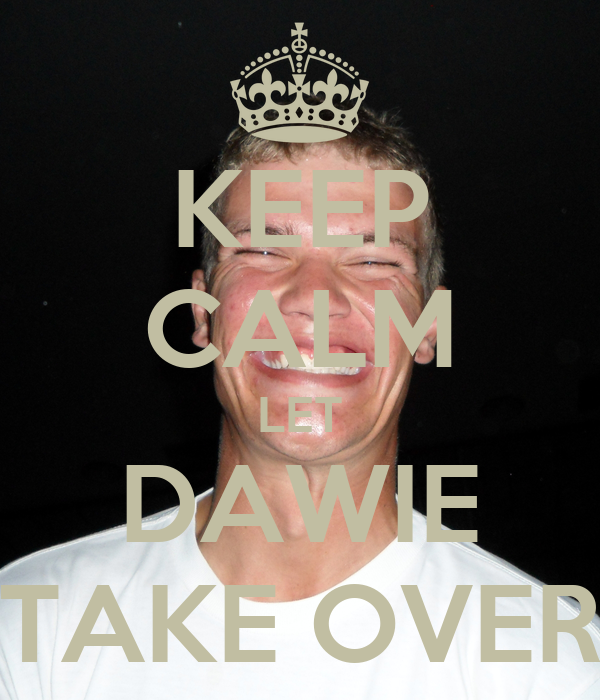 KEEP CALM LET DAWIE TAKE OVER