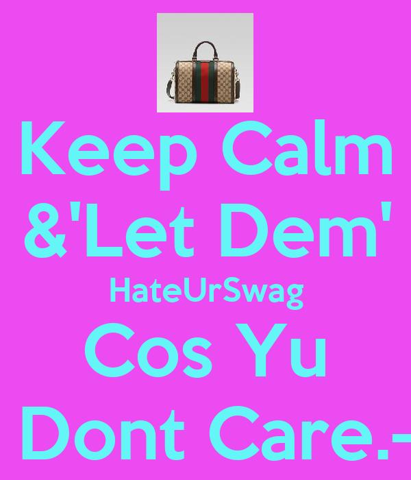 Keep Calm &'Let Dem' HateUrSwag Cos Yu  Dont Care.-