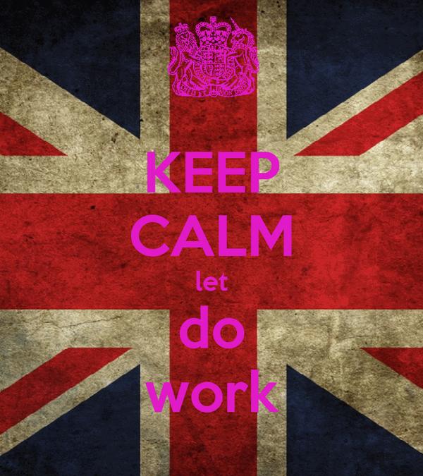 KEEP CALM let do work