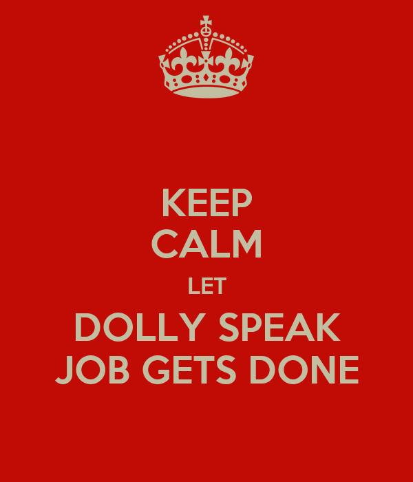 KEEP CALM LET DOLLY SPEAK JOB GETS DONE