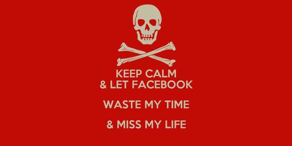 KEEP CALM & LET FACEBOOK WASTE MY TIME & MISS MY LIFE