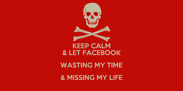 KEEP CALM & LET FACEBOOK WASTING MY TIME & MISSING MY LIFE