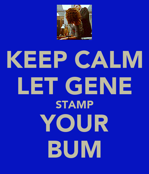 KEEP CALM LET GENE STAMP YOUR BUM