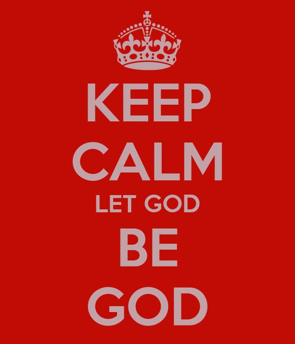 KEEP CALM LET GOD BE GOD
