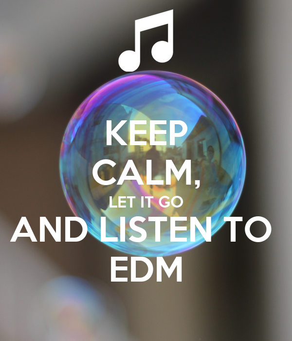 KEEP CALM, LET IT GO AND LISTEN TO  EDM