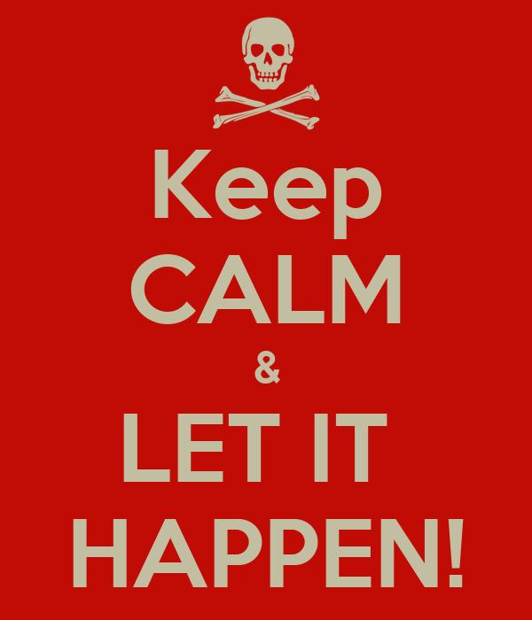 Keep CALM & LET IT  HAPPEN!