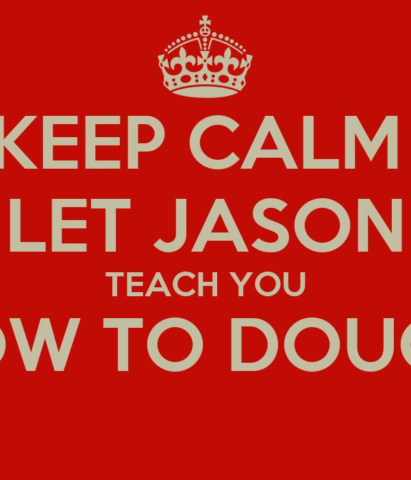 KEEP CALM  LET JASON TEACH YOU HOW TO DOUGIE