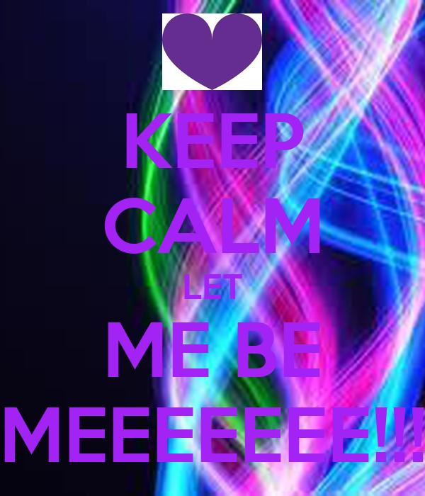KEEP CALM LET  ME BE  MEEEEEEE!!!