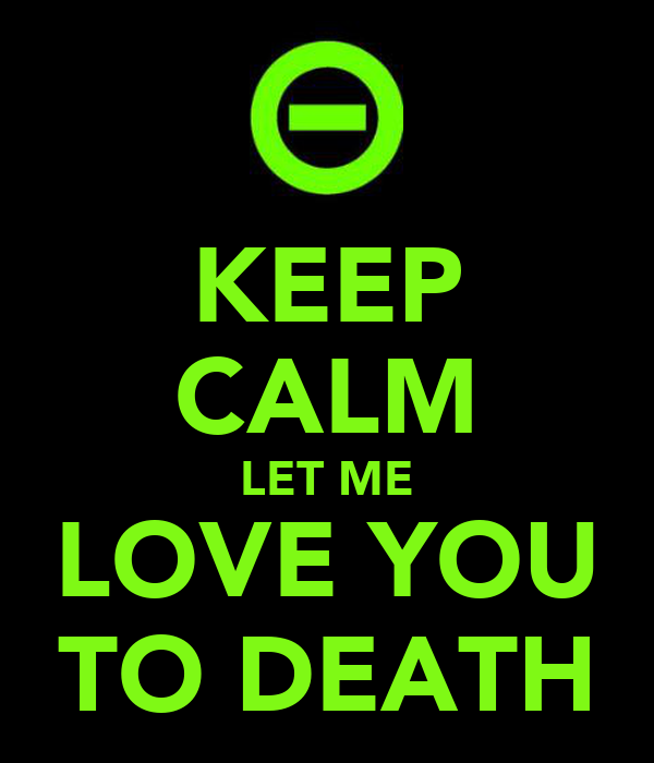 KEEP CALM LET ME LOVE YOU TO DEATH