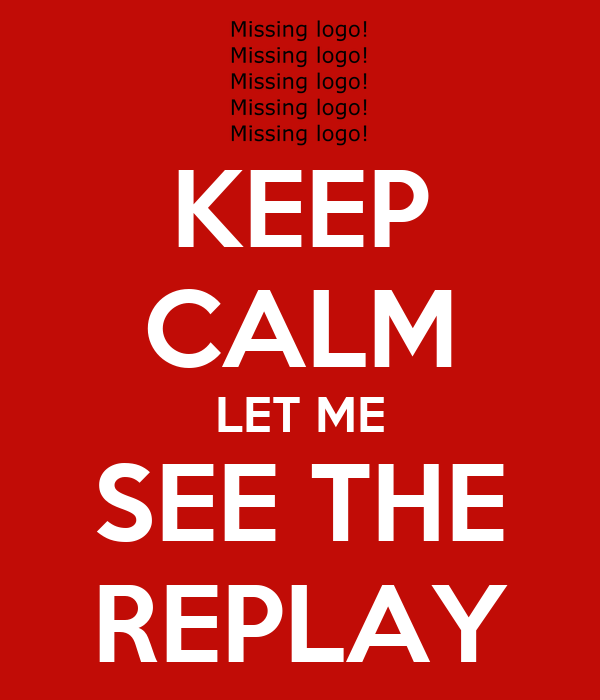 KEEP CALM LET ME SEE THE REPLAY