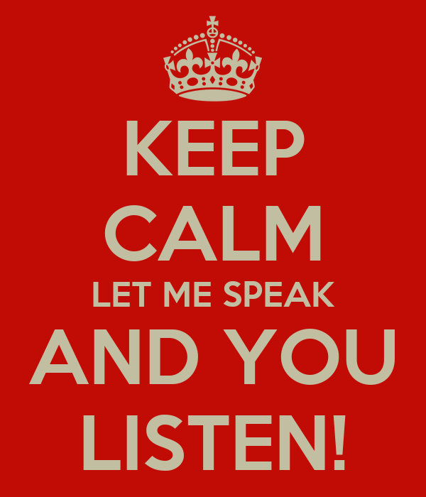 KEEP CALM LET ME SPEAK AND YOU LISTEN!