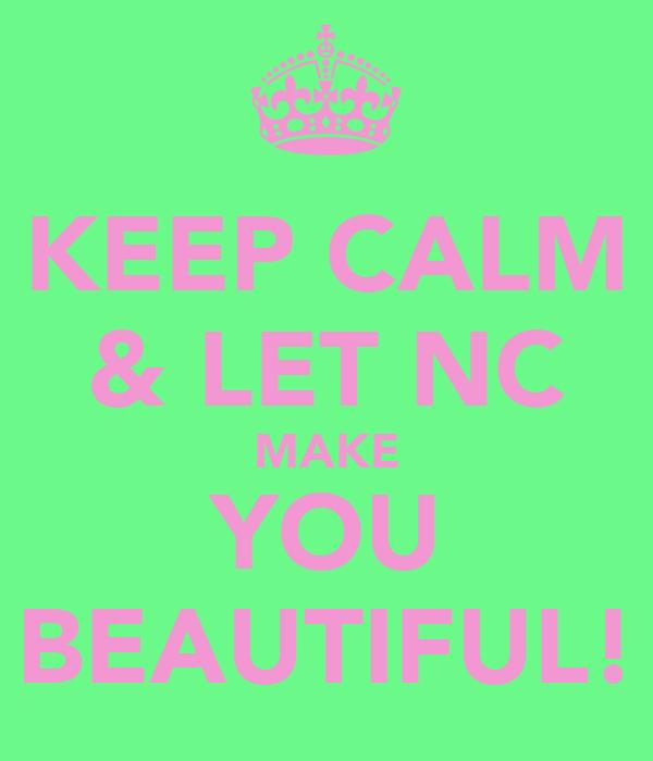 KEEP CALM & LET NC MAKE YOU BEAUTIFUL!