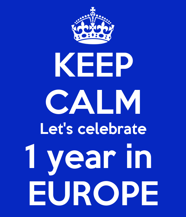 KEEP CALM Let's celebrate 1 year in  EUROPE