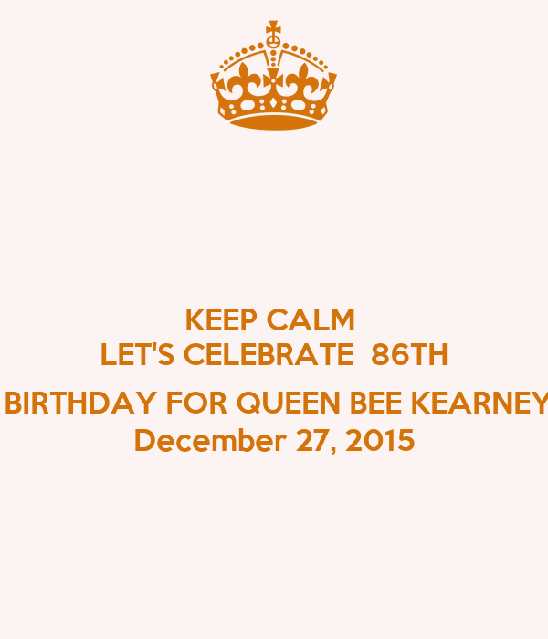 KEEP CALM  LET'S CELEBRATE  86TH   BIRTHDAY FOR QUEEN BEE KEARNEY December 27, 2015