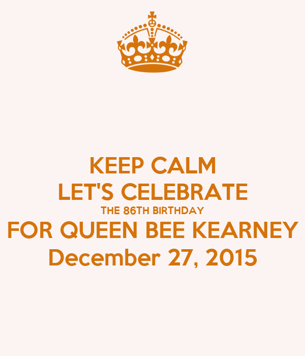 KEEP CALM LET'S CELEBRATE THE 86TH BIRTHDAY FOR QUEEN BEE KEARNEY December 27, 2015