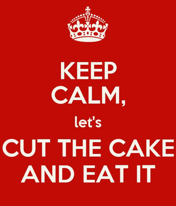 KEEP CALM, let's CUT THE CAKE AND EAT IT