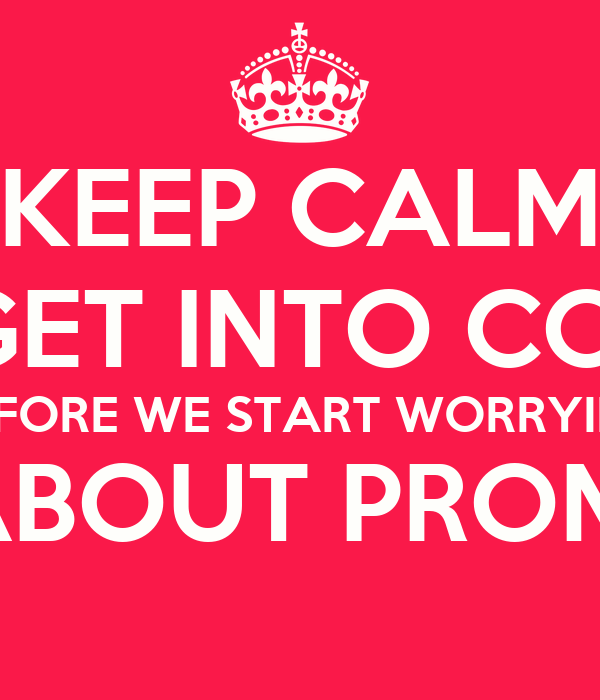 KEEP CALM LET'S GET INTO COLLEGE BEFORE WE START WORRYING ABOUT PROM.