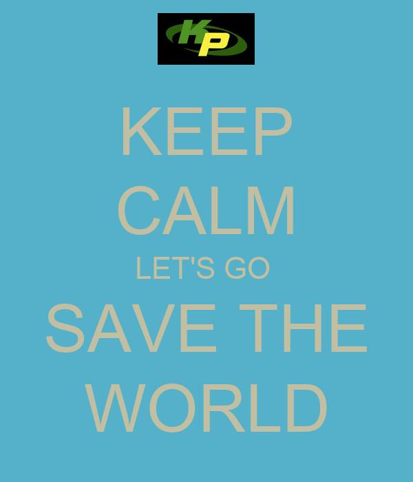 KEEP CALM LET'S GO  SAVE THE WORLD