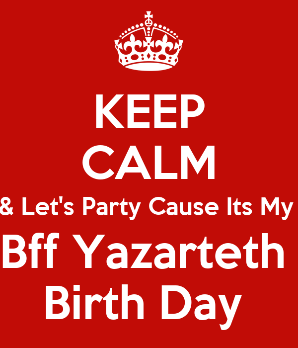 KEEP CALM & Let's Party Cause Its My  Bff Yazarteth  Birth Day