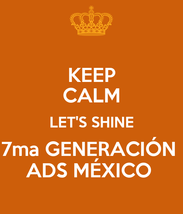 KEEP CALM LET'S SHINE 7ma GENERACIÓN  ADS MÉXICO