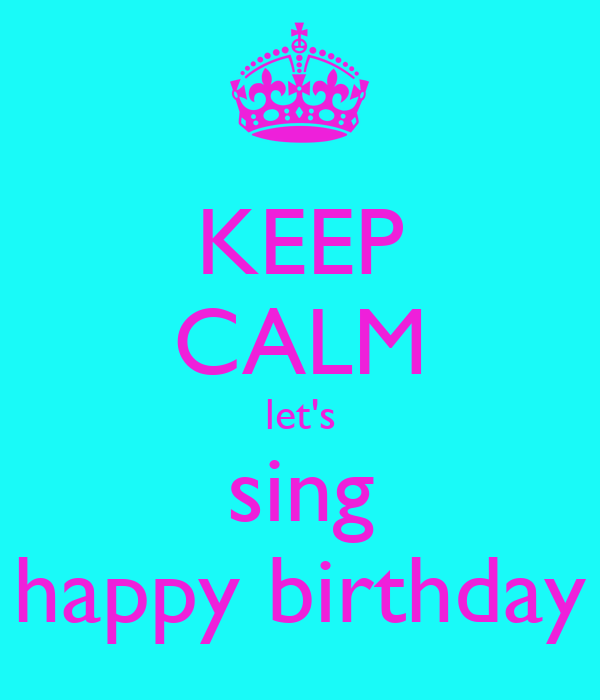 KEEP CALM let's sing happy birthday