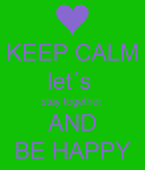 KEEP CALM let´s  stay togethet  AND BE HAPPY