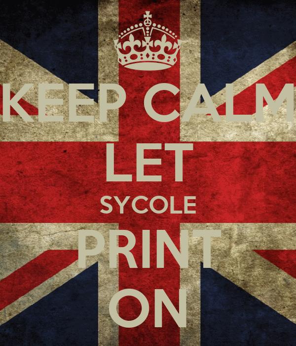 KEEP CALM LET SYCOLE PRINT ON