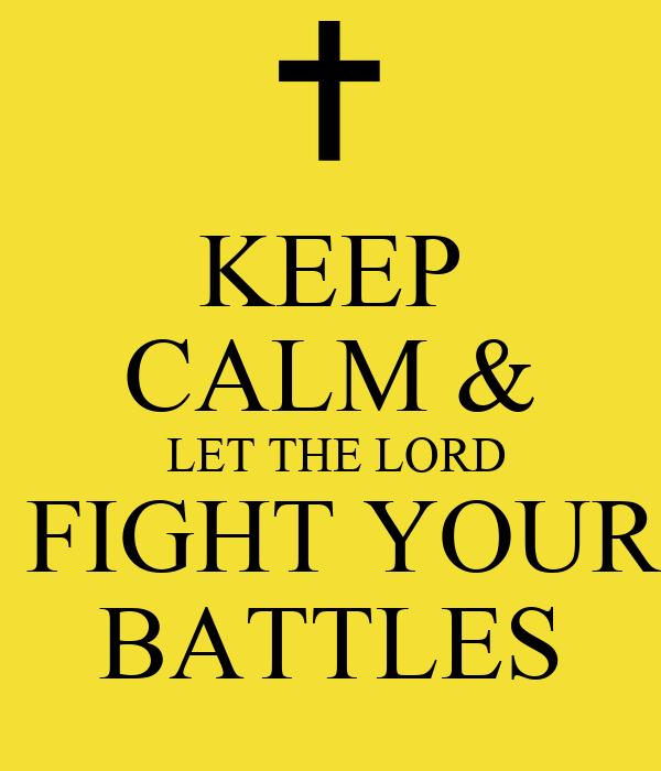 KEEP CALM &  LET THE LORD  FIGHT YOUR BATTLES