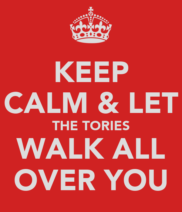KEEP CALM & LET THE TORIES WALK ALL OVER YOU