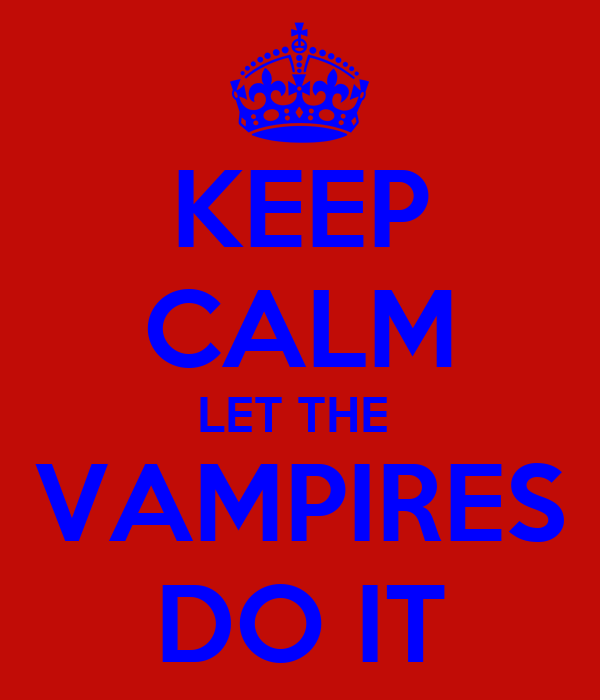 KEEP CALM LET THE  VAMPIRES DO IT