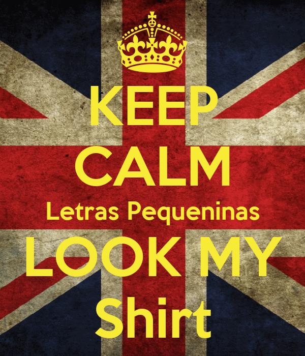 KEEP CALM Letras Pequeninas LOOK MY Shirt