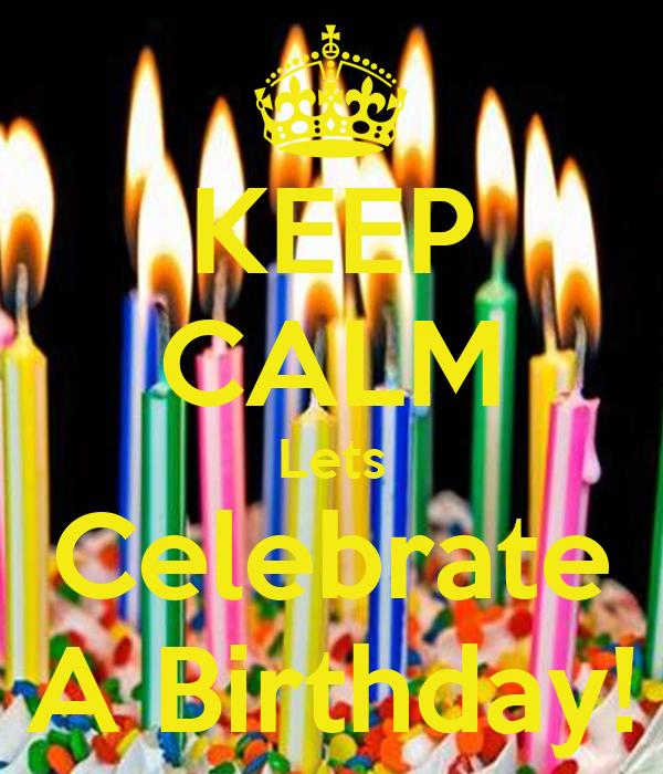 KEEP CALM Lets Celebrate A Birthday!