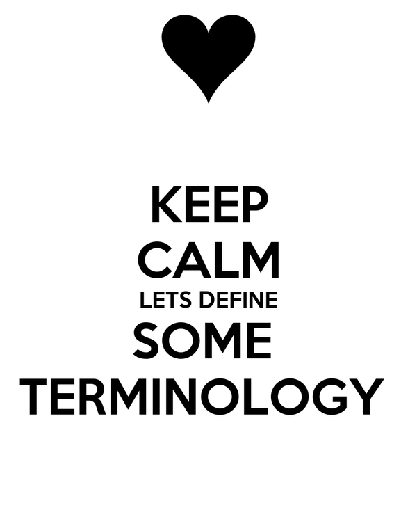 KEEP CALM LETS DEFINE SOME  TERMINOLOGY