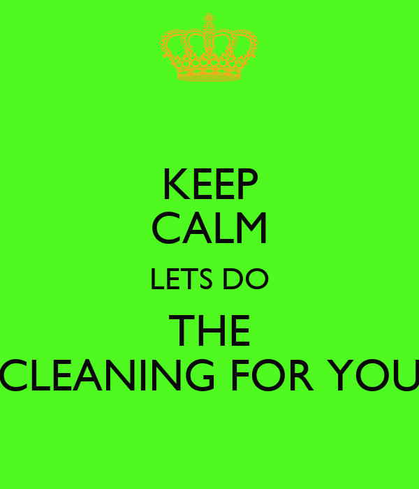 KEEP CALM LETS DO THE CLEANING FOR YOU