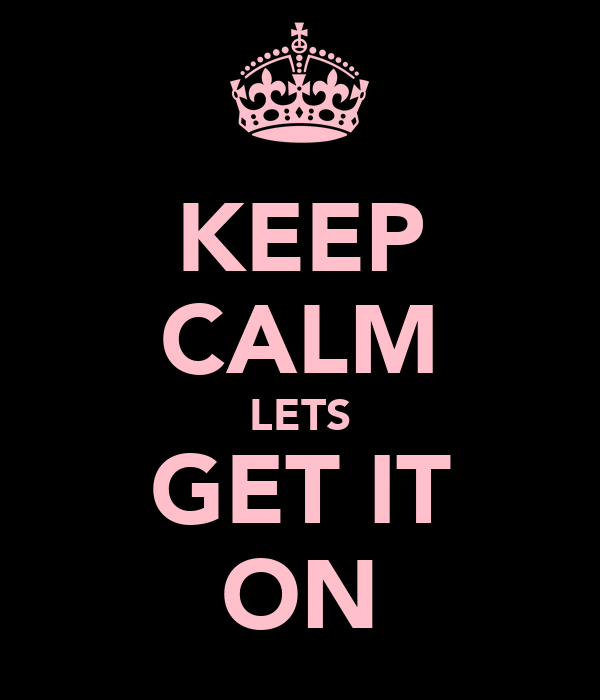 KEEP CALM LETS GET IT ON