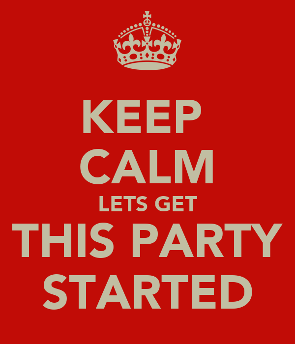 KEEP  CALM LETS GET THIS PARTY STARTED