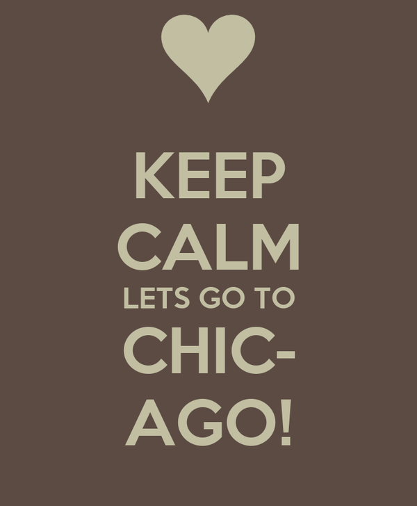 KEEP CALM LETS GO TO CHIC- AGO!