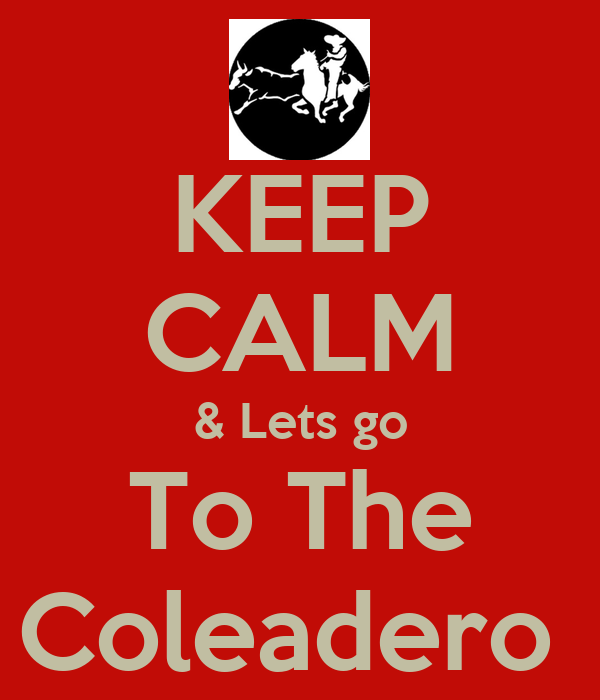 KEEP CALM & Lets go To The Coleadero