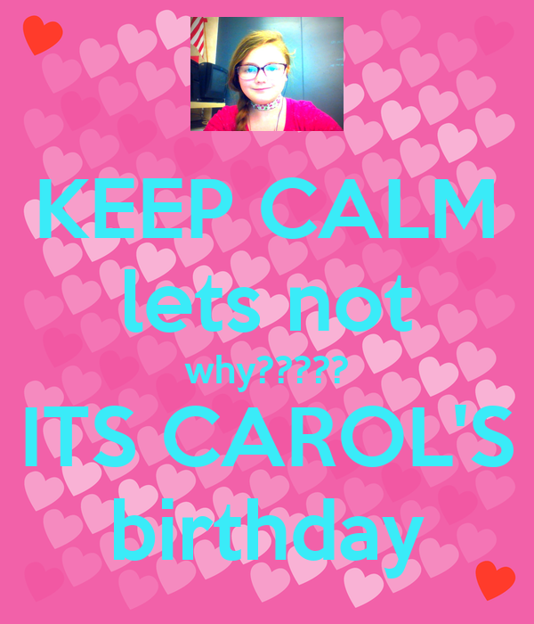 KEEP CALM lets not why????? ITS CAROL'S birthday