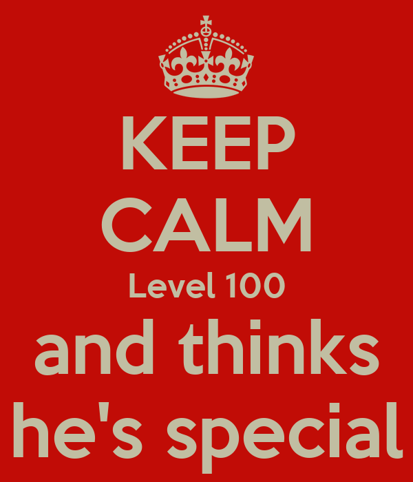 KEEP CALM Level 100 and thinks he's special