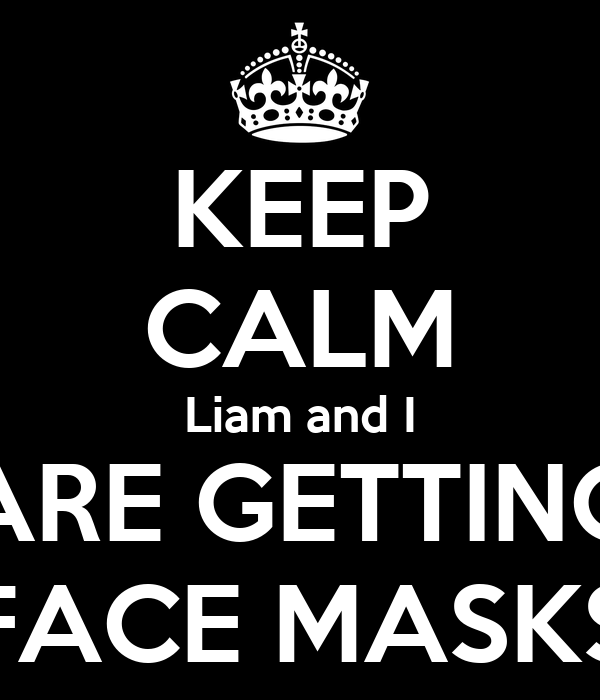 KEEP CALM Liam and I ARE GETTING FACE MASKS