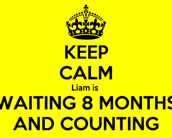 KEEP CALM Liam is  WAITING 8 MONTHS AND COUNTING