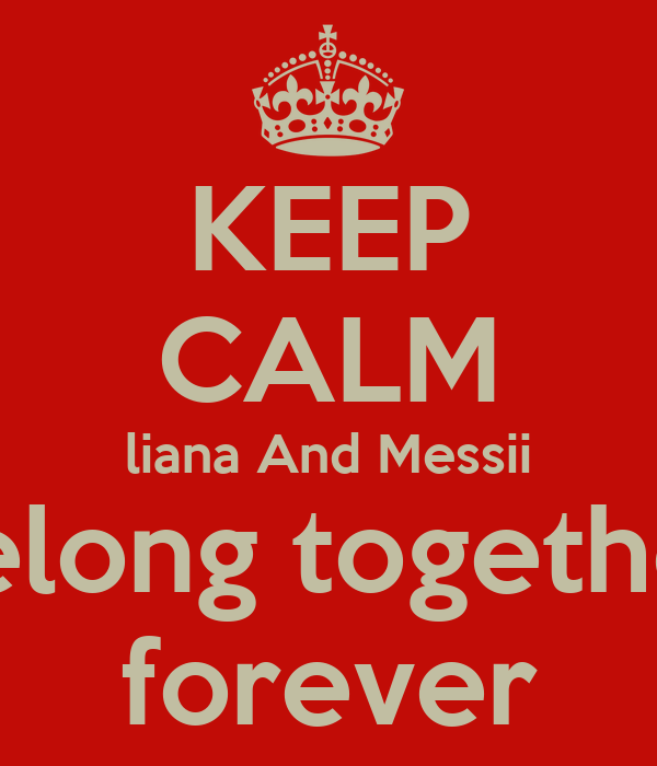 KEEP CALM liana And Messii belong together forever