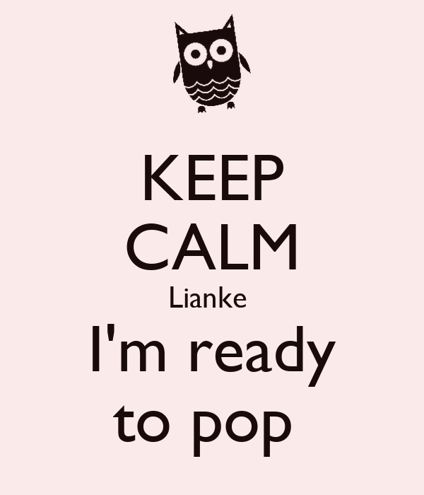 KEEP CALM Lianke  I'm ready to pop