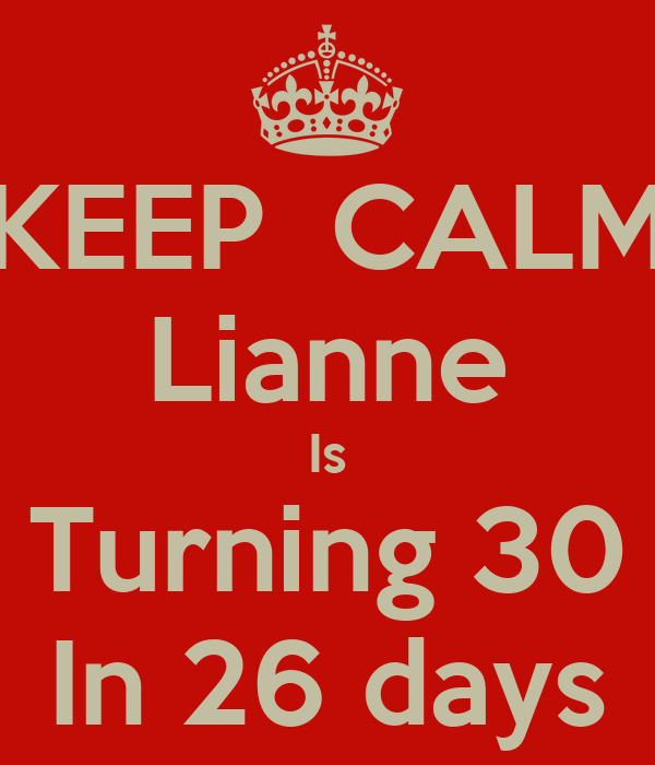 KEEP  CALM Lianne Is Turning 30 In 26 days