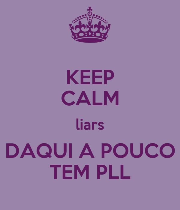 KEEP CALM liars DAQUI A POUCO TEM PLL