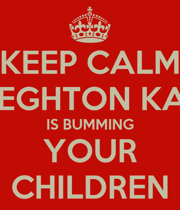 KEEP CALM LIEGHTON KAY IS BUMMING YOUR CHILDREN