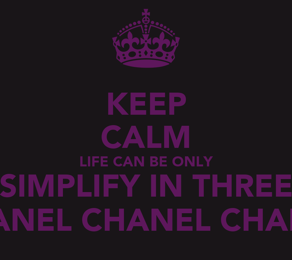 KEEP CALM LIFE CAN BE ONLY SIMPLIFY IN THREE CHANEL CHANEL CHANEL