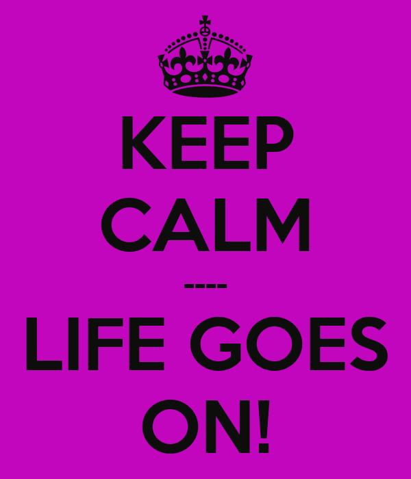 KEEP CALM ---- LIFE GOES ON!